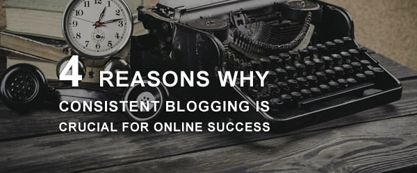 4 Reasons Why Consistent Blogging is Crucial for Online Success