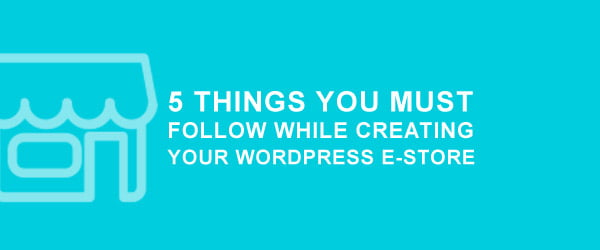 5 Things You Must Follow While Creating Your WordPress E-store