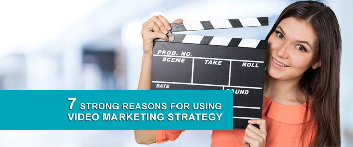 7 Strong Reasons for Using Video Marketing Strategy